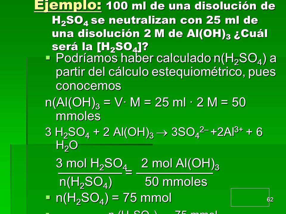 Ejemplo: 100 ml de una disolución de H2SO4 se neutralizan con 25 ml de una disolución 2M de Al(OH)3 ¿Cuál será la [H2SO4]